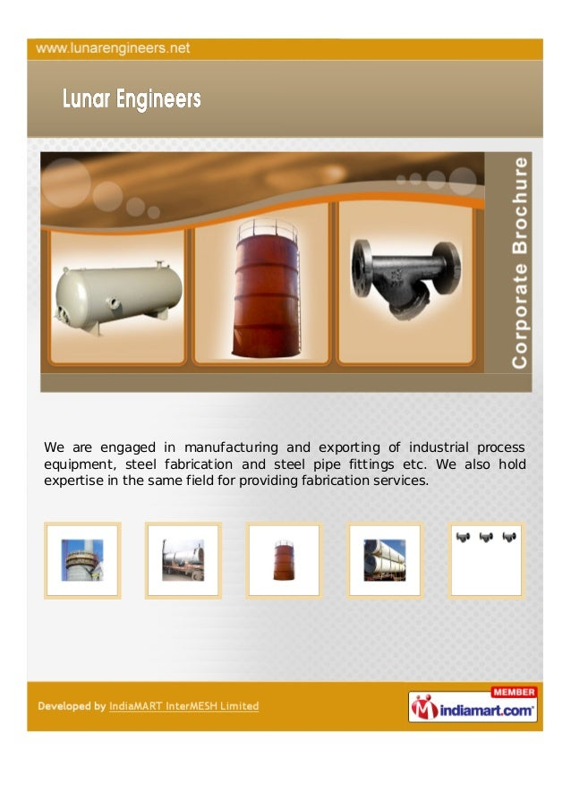 We are engaged in manufacturing and exporting of industrial processequipment, steel fabrication and steel pipe fittings et...
