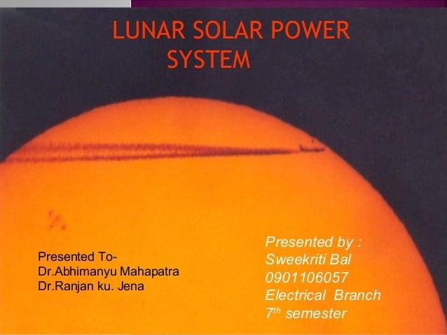 LUNAR SOLAR POWER SYSTEM  Presented ToDr.Abhimanyu Mahapatra Dr.Ranjan ku. Jena  Presented by : Sweekriti Bal 0901106057 E...