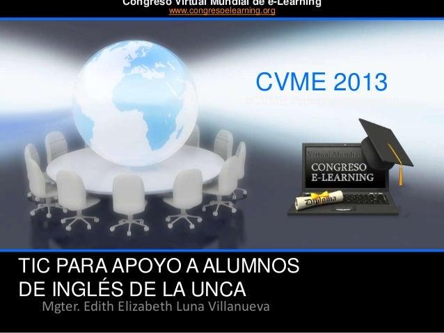TIC PARA APOYO A ALUMNOS DE INGLÉS DE LA UNCA Mgter. Edith Elizabeth Luna Villanueva CVME 2013 #CVME #congresoelearning Co...