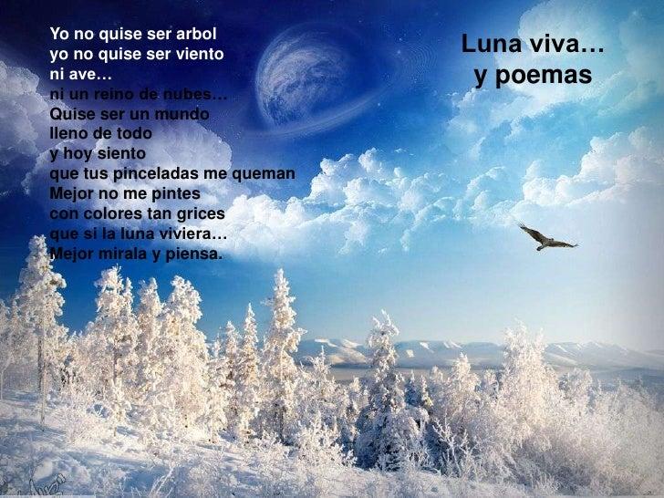 Luna viva…y poemas<br />Yo no quise ser arbol<br />yo no quise ser viento<br />ni ave…<br />ni un reino de nubes…<br />Qui...