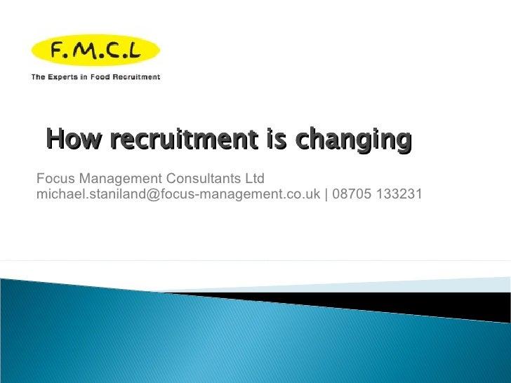 Focus Management Consultants Ltd michael.staniland@focus-management.co.uk | 08705 133231 How recruitment is changing