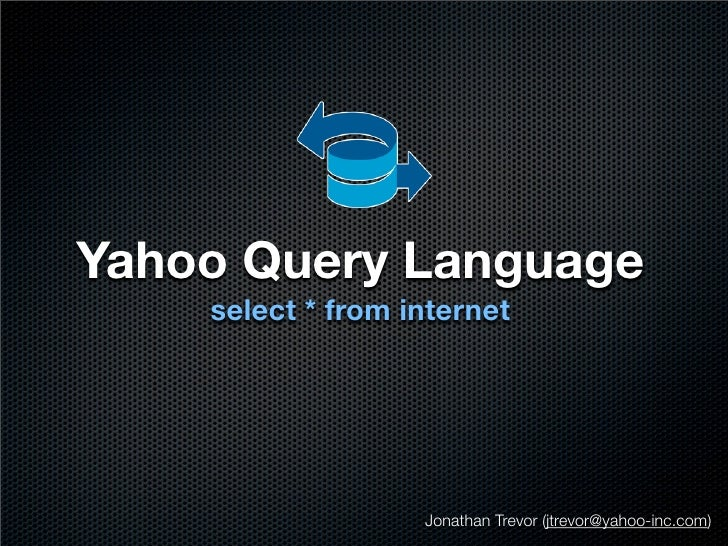 Yahoo Query Language     select * from internet                        Jonathan Trevor (jtrevor@yahoo-inc.com)