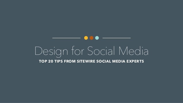 Design for Social Media TOP 20 TIPS FROM SITEWIRE SOCIAL MEDIA EXPERTS