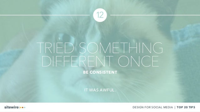 TRIED SOMETHING DIFFERENT ONCEBE CONSISTENT 12 IT WAS AWFUL. DESIGN FOR SOCIAL MEDIA | TOP 20 TIPS