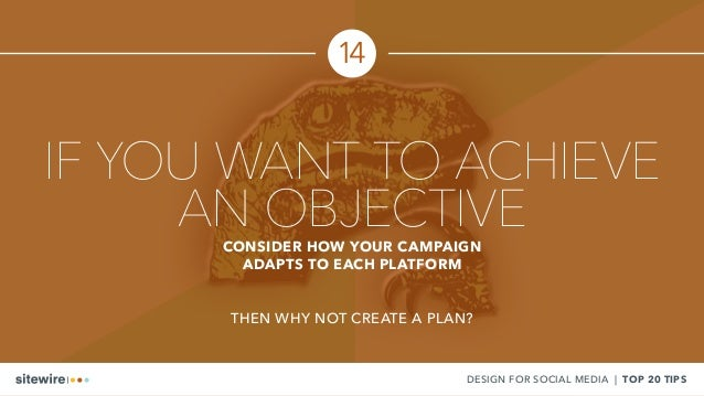14 DESIGN FOR SOCIAL MEDIA | TOP 20 TIPS IF YOU WANT TO ACHIEVE AN OBJECTIVECONSIDER HOW YOUR CAMPAIGN ADAPTS TO EACH PLAT...