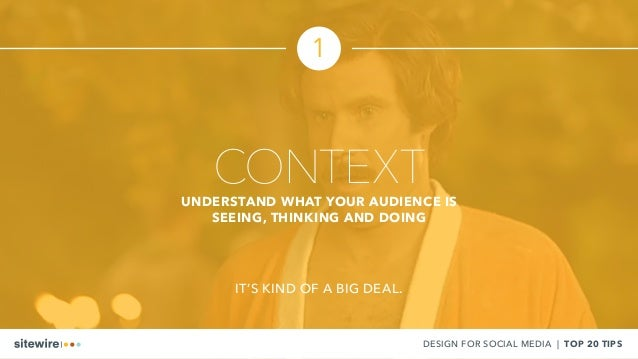 CONTEXTUNDERSTAND WHAT YOUR AUDIENCE IS SEEING, THINKING AND DOING IT'S KIND OF A BIG DEAL. DESIGN FOR SOCIAL MEDIA | TOP ...