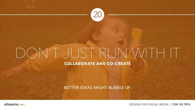 DON'T JUST RUN WITH ITCOLLABORATE AND CO-CREATE BETTER IDEAS MIGHT BUBBLE UP. DESIGN FOR SOCIAL MEDIA | TOP 20 TIPS 20