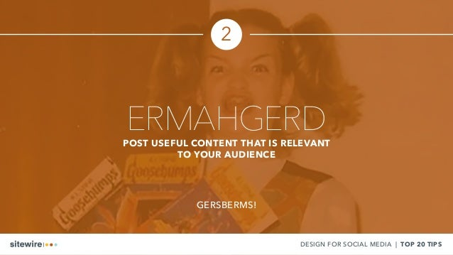 ERMAHGERDPOST USEFUL CONTENT THAT IS RELEVANT TO YOUR AUDIENCE GERSBERMS! DESIGN FOR SOCIAL MEDIA | TOP 20 TIPS 2