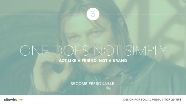 3 DESIGN FOR SOCIAL MEDIA | TOP 20 TIPS ONE DOES NOT SIMPLYACT LIKE A FRIEND, NOT A BRAND BECOME PERSONABLE.