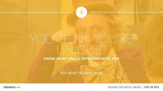 YOU THINK YOU'RE UNIQUE?KNOW WHAT REALLY DIFFERENTIATES YOU YOU MUST BE NEW HERE. DESIGN FOR SOCIAL MEDIA | TOP 20 TIPS 4