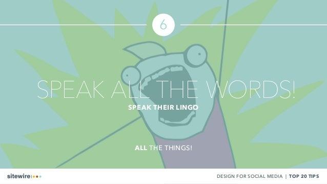 6 DESIGN FOR SOCIAL MEDIA | TOP 20 TIPS SPEAK ALL THE WORDS!SPEAK THEIR LINGO ALL THE THINGS!