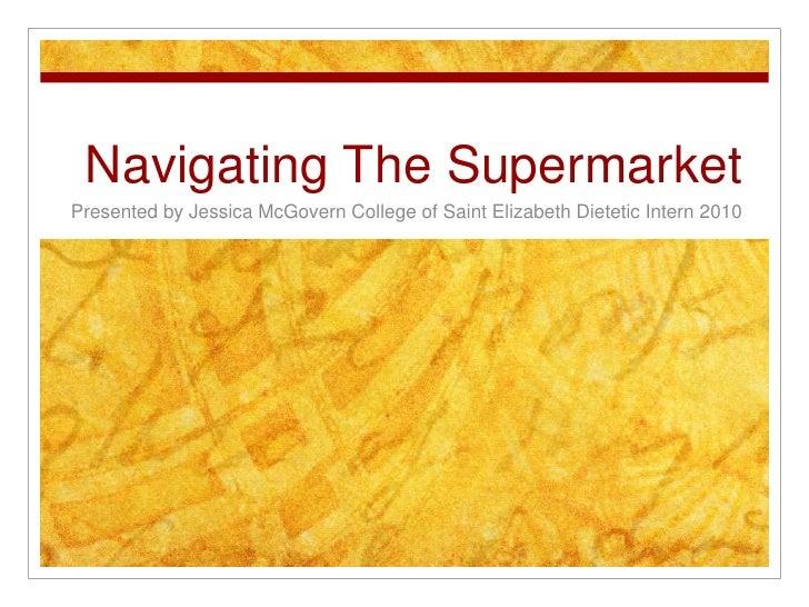 Navigating The Supermarket<br />Presented by Jessica McGovern College of Saint Elizabeth Dietetic Intern 2010<br />