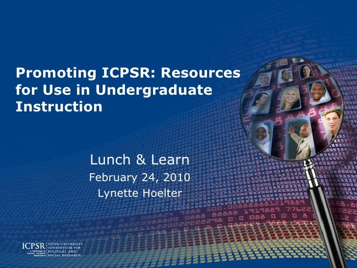 Promoting ICPSR: Resources  for Use in Undergraduate Instruction Lunch & Learn February 24, 2010 Lynette Hoelter