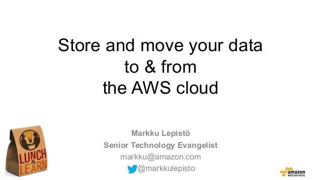 Store and move your data to & from the AWS cloud Markku Lepistö Senior Technology Evangelist markku@amazon.com @markkulepi...