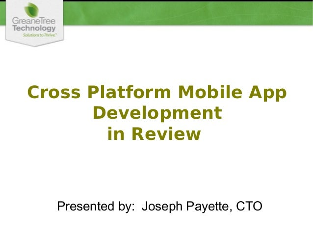 Cross Platform Mobile App Development in Review Presented by: Joseph Payette, CTO