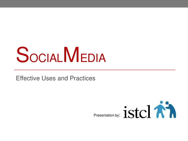 SOCIALMEDIAEffective Uses and Practices                           Presentation by: