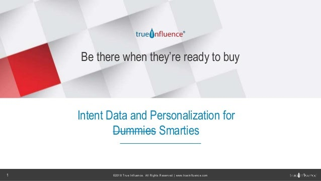 ©2018 True Influence. All Rights Reserved | www.trueinfluence.com1 Be there when they're ready to buy Intent Data and Pers...