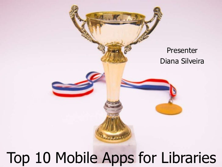 Presenter                       Diana SilveiraTop 10 Mobile Apps for Libraries