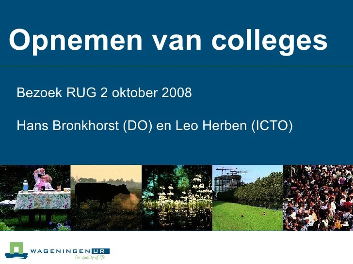 Opnemen van colleges Bezoek RUG 2 oktober 2008 Hans Bronkhorst (DO) en Leo Herben (ICTO)