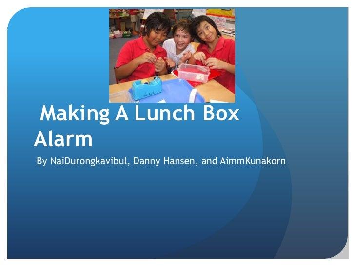 Making Making A Lunch Box Alarm <br /> By NaiDurongkavibul, Danny Hansen, and AimmKunakorn<br />