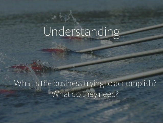 Understanding    What is the business trying to accomplish? What do they need?