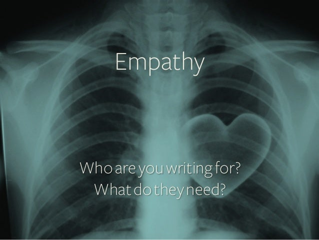 Empathy    Who are you writing for? What do they need?