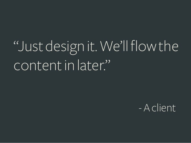 """""""Just design it. We'll flow the content in later."""" - A client"""