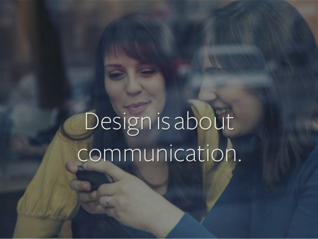 Design is about communication.