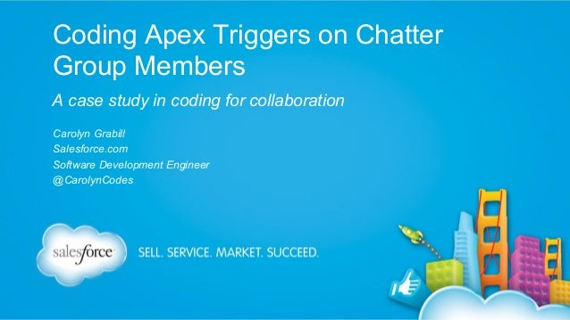 Coding Apex Triggers on Chatter Group Members A case study in coding for collaboration Carolyn Grabill Salesforce.com Soft...