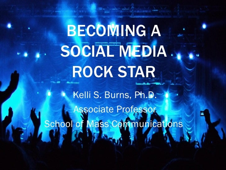 BECOMING A   SOCIAL MEDIA     ROCK STAR      Kelli S. Burns, Ph.D.      Associate ProfessorSchool of Mass Communications