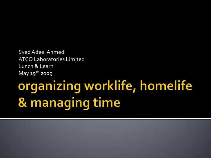 organizing worklife, homelife & managing time<br />Syed Adeel Ahmed<br />ATCO Laboratories Limited<br />Lunch & Learn <br ...