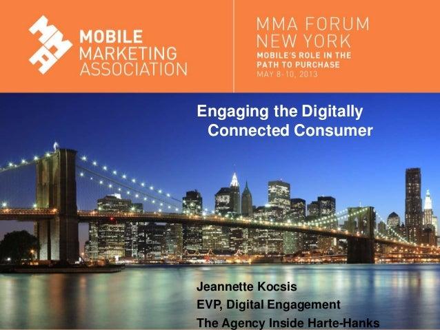 Mobile Marketing AssociationEngaging the DigitallyConnected ConsumerJeannette KocsisEVP, Digital EngagementThe Agency Insi...