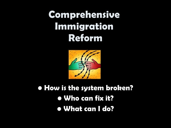 Comprehensive     Immigration       Reform    • How is the system broken?      • Who can fix it?      • What can I do?