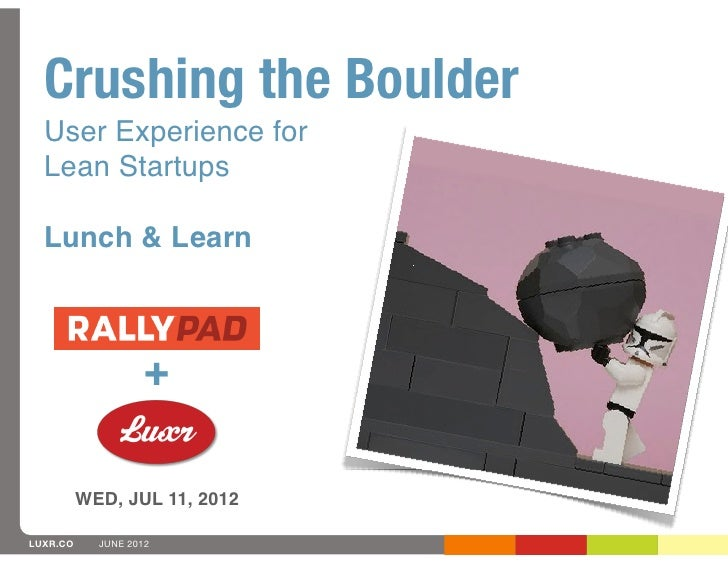 Crushing the Boulder  User Experience for  Lean Startups  Lunch & Learn                    +          WED, JUL 11, 2012LUX...
