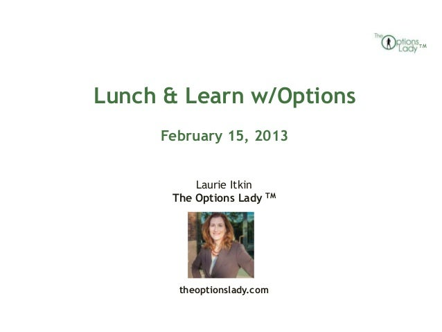 TMLunch & Learn w/Options     February 15, 2013          Laurie Itkin      The Options Lady TM       theoptionslady.com