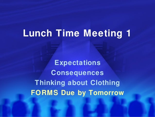 Lunch Time Meeting 1       Expectations      Consequences  Thinking about Clothing FORMS Due by Tomorrow
