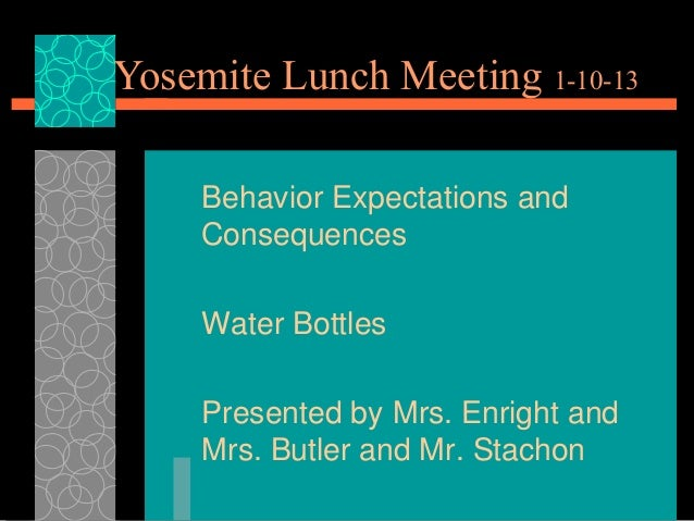 Yosemite Lunch Meeting 1-10-13     Behavior Expectations and     Consequences     Water Bottles     Presented by Mrs. Enri...