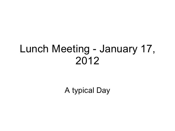 Lunch Meeting - January 17, 2012 A typical Day