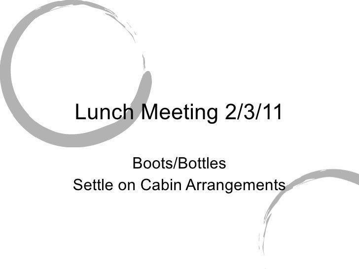 Lunch Meeting 2/3/11 Boots/Bottles Settle on Cabin Arrangements