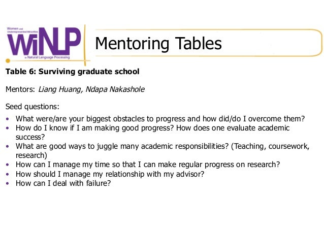 Mentoring Tables Table 6: Surviving graduate school Mentors: Liang Huang, Ndapa Nakashole Seed questions: • What were/are...