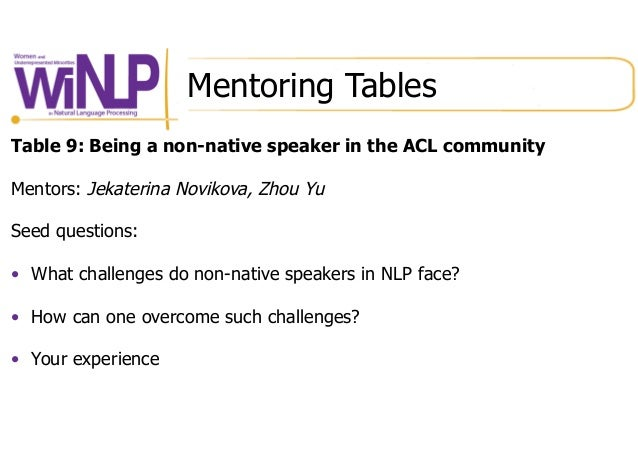 Mentoring Tables Table 9: Being a non-native speaker in the ACL community Mentors: Jekaterina Novikova, Zhou Yu Seed quest...
