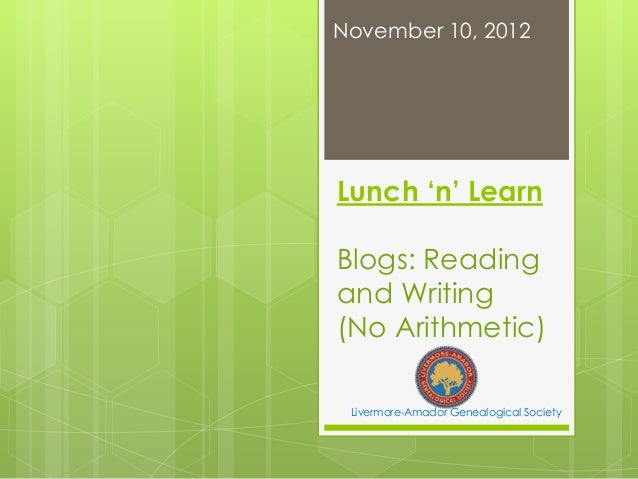 November 10, 2012Lunch 'n' LearnBlogs: Readingand Writing(No Arithmetic) Livermore-Amador Genealogical Society