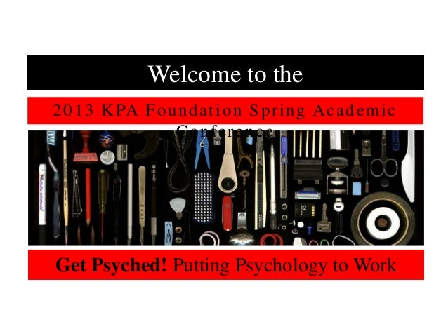 Welcome to the2 0 1 3 K PA F o u n d a t i o n S p r i n g A c a d e m i c                  ConferenceGet Psyched! Putting...
