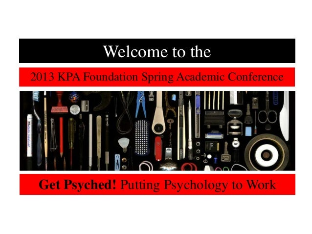 Welcome to the2013 KPA Foundation Spring Academic Conference Get Psyched! Putting Psychology to Work