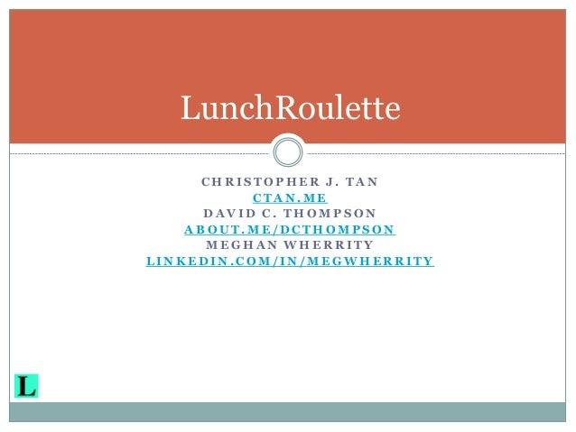 LunchRoulette     CHRISTOPHER J. TAN           CTAN.ME      DAVID C. THOMPSON    ABOUT.ME/DCTHOMPSON      MEGHAN WHERRITYL...