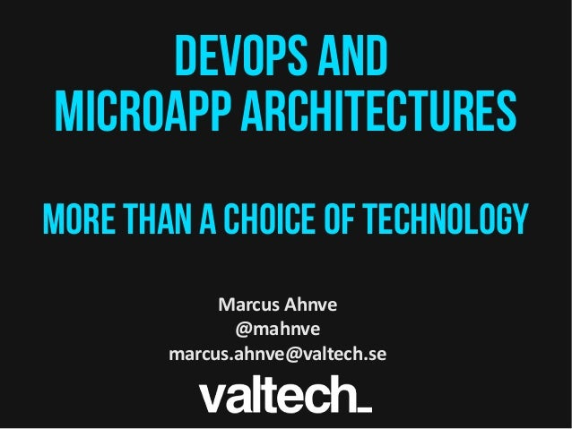 Devops AND MICROApp architectureS More than a choice of Technology Marcus Ahnve @mahnve marcus.ahnve@valtech.se