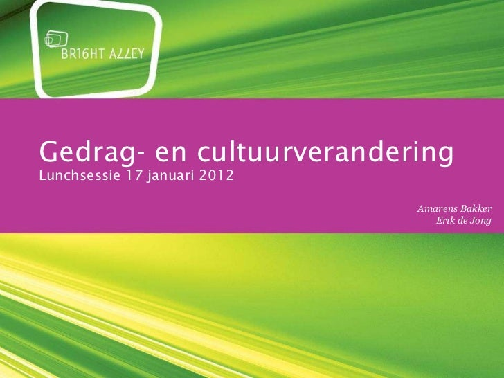Gedrag- en cultuurverandering Lunchsessie 17 januari 2012 maandag 30 januari 2012 Amarens Bakker Erik de Jong