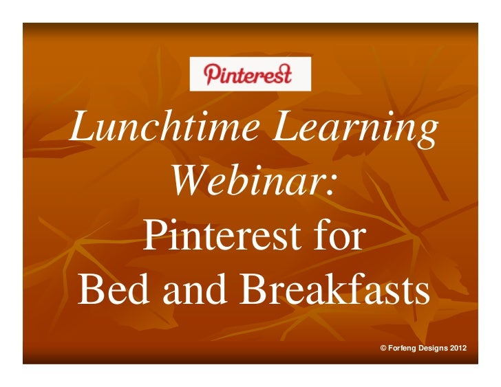 Lunchtime Learning    Webinar:   Pinterest forBed and Breakfasts               © Forfeng Designs 2012