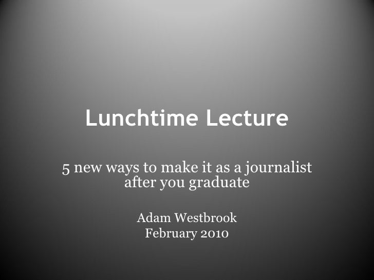 Lunchtime Lecture 5 new ways to make it as a journalist after you graduate Adam Westbrook February 2010