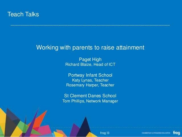 Working with parents to raise attainmentPaget HighRichard Blaize, Head of ICTPortway Infant SchoolKaty Lynas, TeacherRosem...
